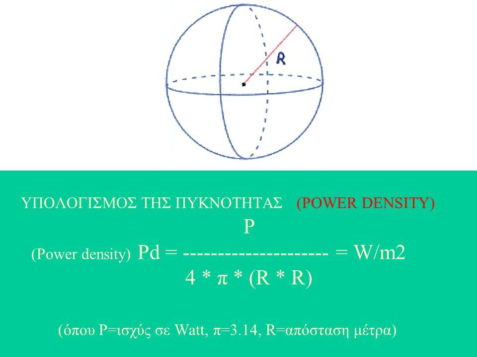 ΥΠΟΛΟΓΙΣΜΟΣ ΤΗΣ ΠΥΚΝΟΤΗΤΑΣ (POWER DENSITY) P (Power density) Pd = --------------------- = W/m2 4 * π * (R * R) (όπου P=ισχύς σε Watt, π=3.14, R=απόστα