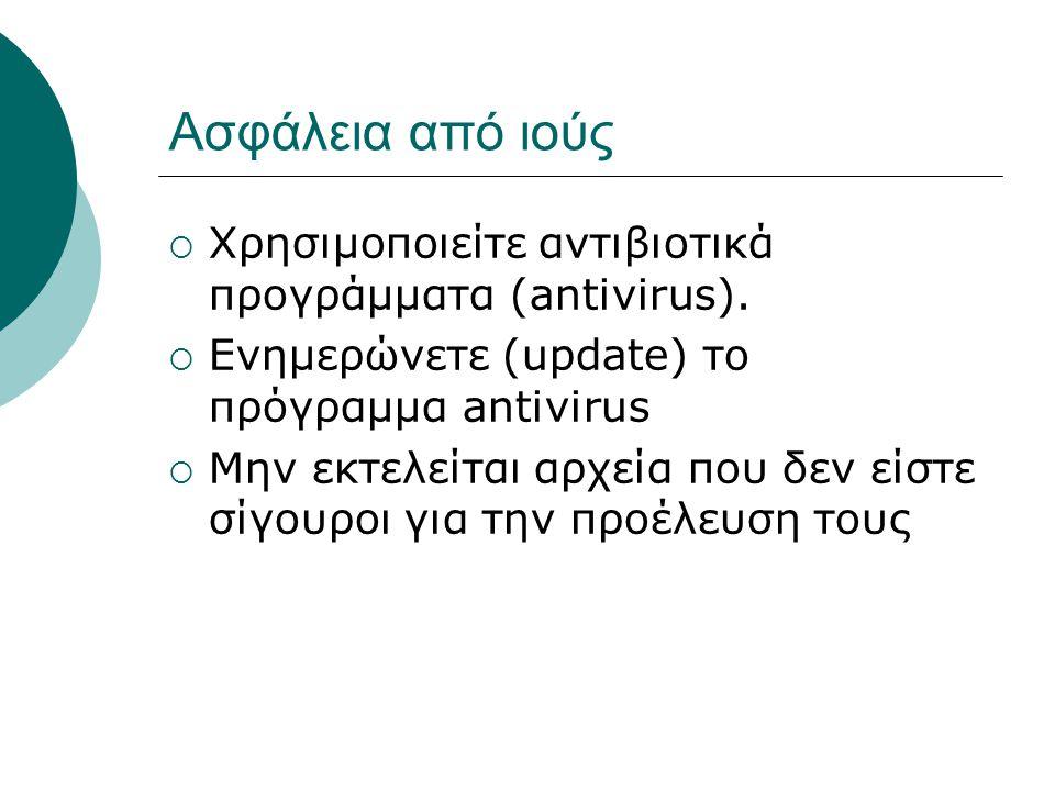 Ασφάλεια από ιούς  Χρησιμοποιείτε αντιβιοτικά προγράμματα (antivirus).  Ενημερώνετε (update) το πρόγραμμα antivirus  Μην εκτελείται αρχεία που δεν