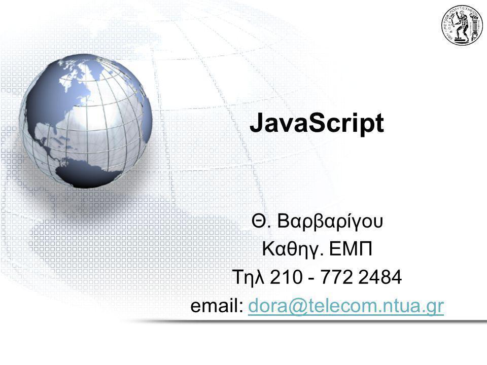 JavaScript Θ. Βαρβαρίγου Καθηγ. ΕΜΠ Τηλ 210 - 772 2484 email: dora@telecom.ntua.grdora@telecom.ntua.gr