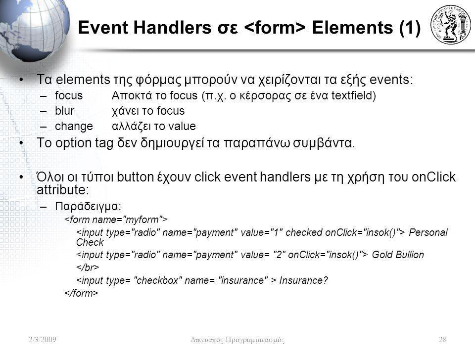 Event Handlers σε Elements (1) Τα elements της φόρμας μπορούν να χειρίζονται τα εξής events: –focus Αποκτά το focus (π.χ. ο κέρσορας σε ένα textfield)