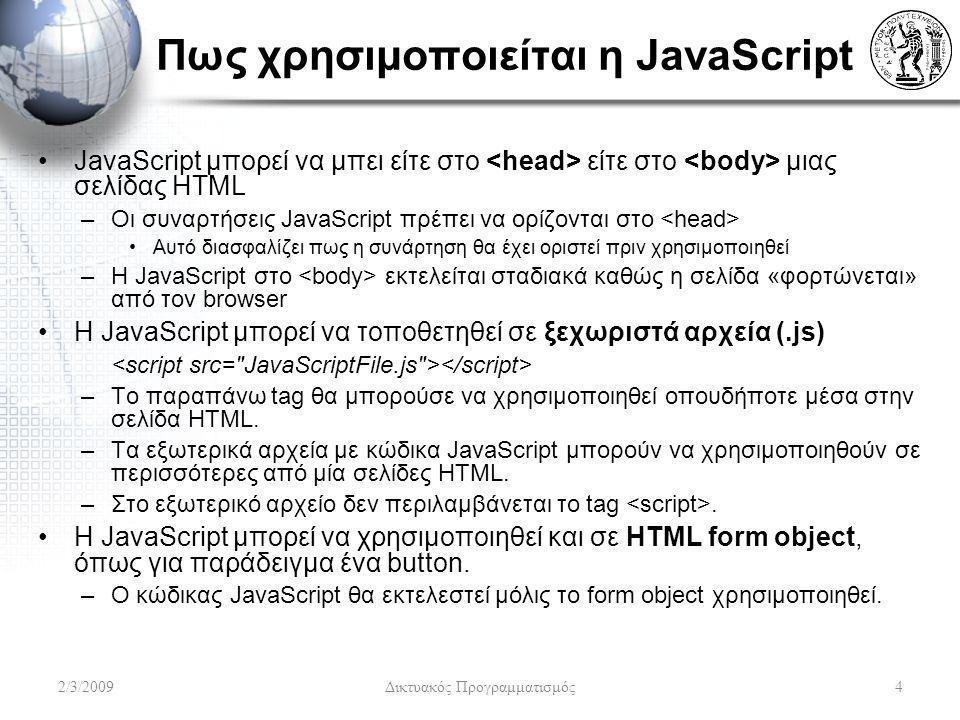 Πως χρησιμοποιείται η JavaScript JavaScript μπορεί να μπει είτε στο είτε στο μιας σελίδας HTML –Οι συναρτήσεις JavaScript πρέπει να ορίζονται στο Αυτό