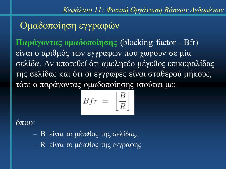 Κεφάλαιο 11: Φυσική Οργάνωση Βάσεων Δεδομένων Ομαδοποίηση εγγραφών Παράγοντας ομαδοποίησης (blocking factor - Bfr) είναι ο αριθμός των εγγραφών που χωρούν σε μία σελίδα.