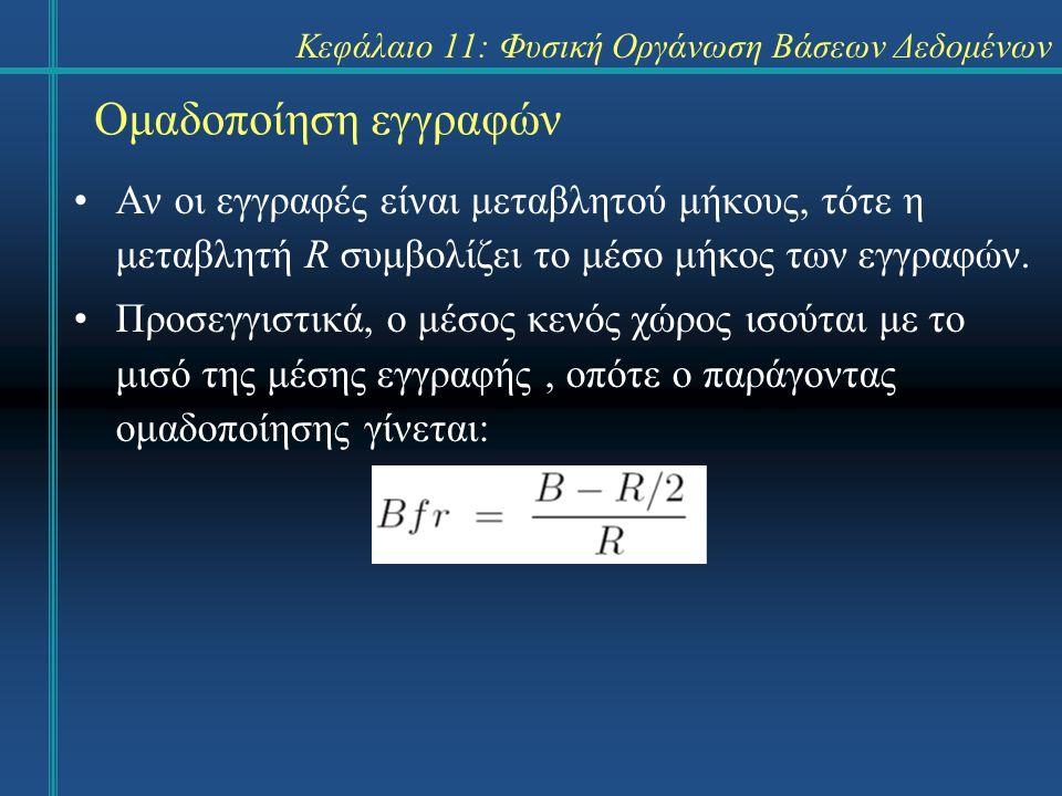 Κεφάλαιο 11: Φυσική Οργάνωση Βάσεων Δεδομένων Ομαδοποίηση εγγραφών Αν οι εγγραφές είναι μεταβλητού μήκους, τότε η μεταβλητή R συμβολίζει το μέσο μήκος των εγγραφών.