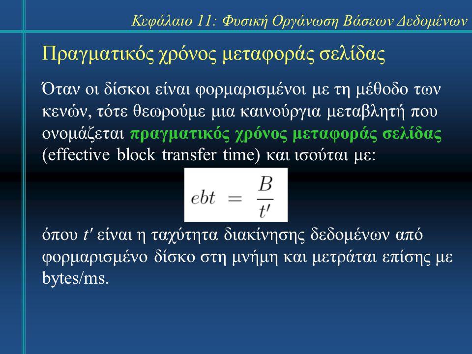 Κεφάλαιο 11: Φυσική Οργάνωση Βάσεων Δεδομένων Πραγματικός χρόνος μεταφοράς σελίδας Όταν οι δίσκοι είναι φορμαρισμένοι με τη μέθοδο των κενών, τότε θεωρούμε μια καινούργια μεταβλητή που ονομάζεται πραγματικός χρόνος μεταφοράς σελίδας (effective block transfer time) και ισούται με: όπου t είναι η ταχύτητα διακίνησης δεδομένων από φορμαρισμένο δίσκο στη μνήμη και μετράται επίσης με bytes/ms.