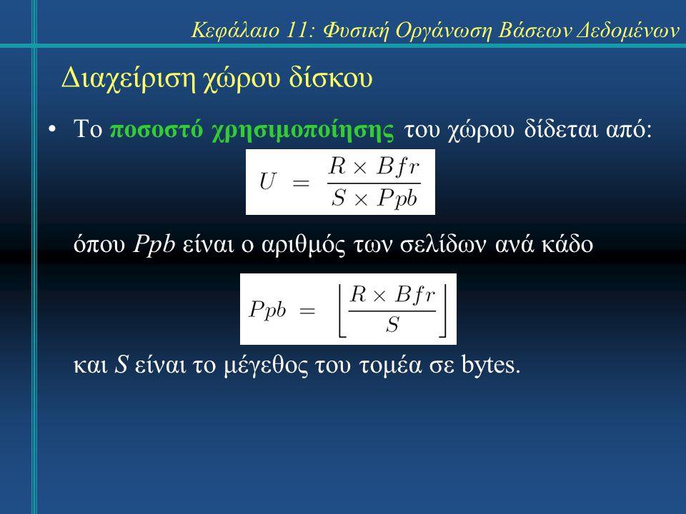 Κεφάλαιο 11: Φυσική Οργάνωση Βάσεων Δεδομένων Διαχείριση χώρου δίσκου Το ποσοστό χρησιμοποίησης του χώρου δίδεται από: όπου Ppb είναι ο αριθμός των σελίδων ανά κάδο και S είναι το μέγεθος του τομέα σε bytes.