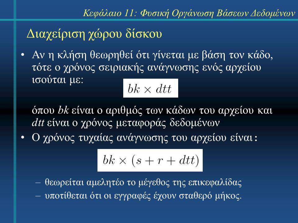 Διαχείριση χώρου δίσκου Αν η κλήση θεωρηθεί ότι γίνεται με βάση τον κάδο, τότε ο χρόνος σειριακής ανάγνωσης ενός αρχείου ισούται με: όπου bk είναι ο αριθμός των κάδων του αρχείου και dtt είναι ο χρόνος μεταφοράς δεδομένων O χρόνος τυχαίας ανάγνωσης του αρχείου είναι : –θεωρείται αμελητέο το μέγεθος της επικεφαλίδας –υποτίθεται ότι οι εγγραφές έχουν σταθερό μήκος.