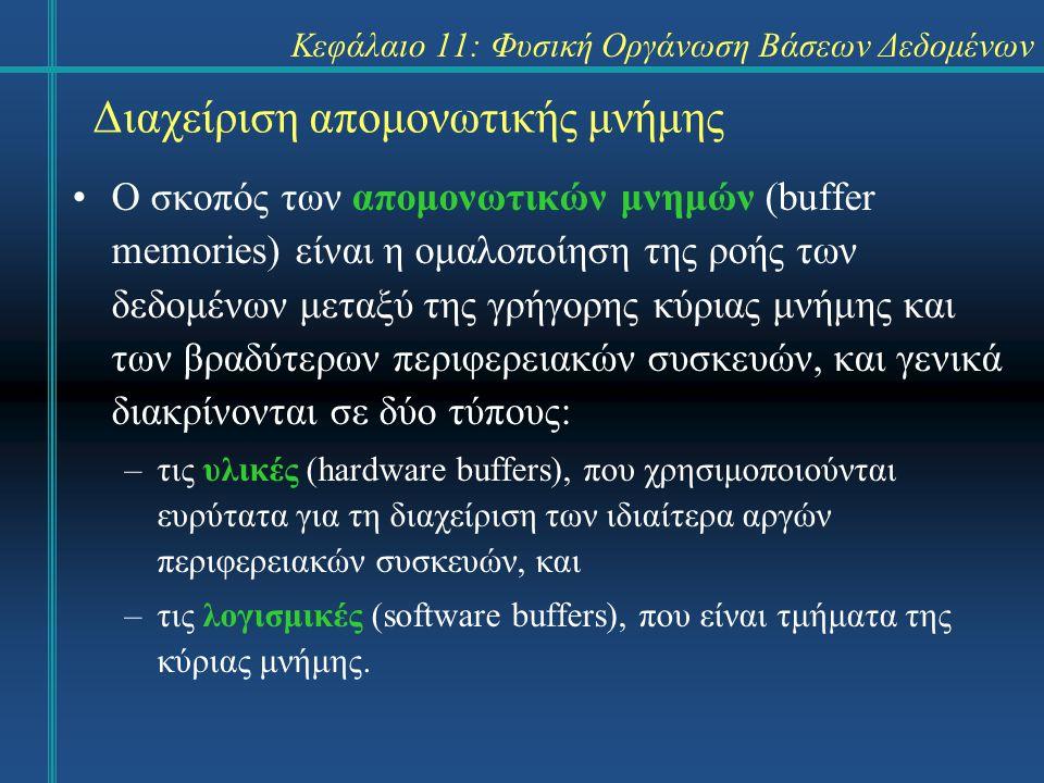 Κεφάλαιο 11: Φυσική Οργάνωση Βάσεων Δεδομένων Διαχείριση απομονωτικής μνήμης Ο σκοπός των απομονωτικών μνημών (buffer memories) είναι η ομαλοποίηση της ροής των δεδομένων μεταξύ της γρήγορης κύριας μνήμης και των βραδύτερων περιφερειακών συσκευών, και γενικά διακρίνονται σε δύο τύπους: –τις υλικές (hardware buffers), που χρησιμοποιούνται ευρύτατα για τη διαχείριση των ιδιαίτερα αργών περιφερειακών συσκευών, και –τις λογισμικές (software buffers), που είναι τμήματα της κύριας μνήμης.