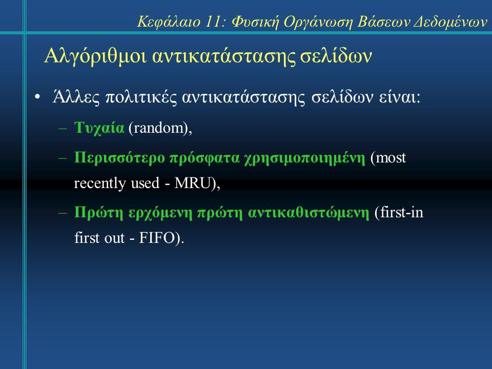 Κεφάλαιο 11: Φυσική Οργάνωση Βάσεων Δεδομένων Αλγόριθμοι αντικατάστασης σελίδων Άλλες πολιτικές αντικατάστασης σελίδων είναι: –Τυχαία (random), –Περισσότερο πρόσφατα χρησιμοποιημένη (most recently used - MRU), –Πρώτη ερχόμενη πρώτη αντικαθιστώμενη (first-in first out - FIFO).