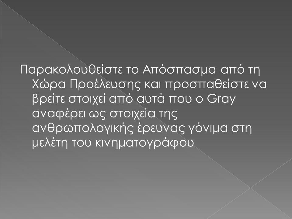 Παρακολουθείστε το Απόσπασμα από τη Χώρα Προέλευσης και προσπαθείστε να βρείτε στοιχεί από αυτά που o Gray αναφέρει ως στοιχεία της ανθρωπολογικής έρευνας γόνιμα στη μελέτη του κινηματογράφου