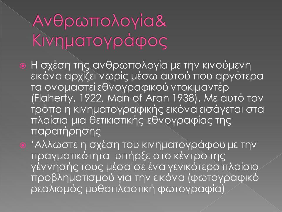  Η σχέση της ανθρωπολογία με την κινούμενη εικόνα αρχίζει νωρίς μέσω αυτού που αργότερα τα ονομαστεί εθνογραφικού ντοκιμαντέρ (Flaherty, 1922, Man of Aran 1938).