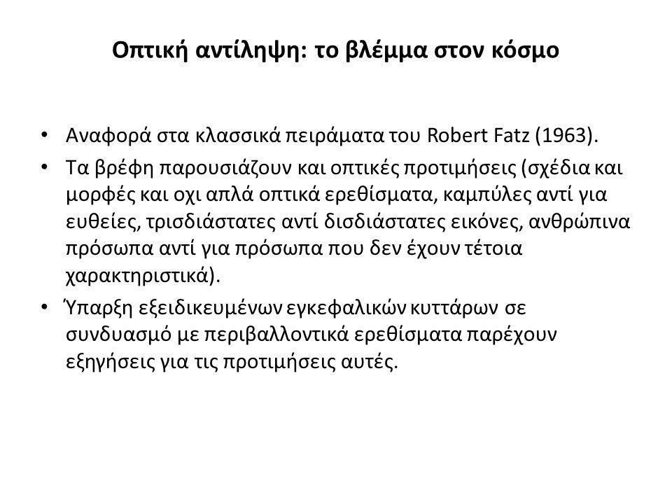 Οπτική αντίληψη: το βλέμμα στον κόσμο Αναφορά στα κλασσικά πειράματα του Robert Fatz (1963). Τα βρέφη παρουσιάζουν και οπτικές προτιμήσεις (σχέδια και