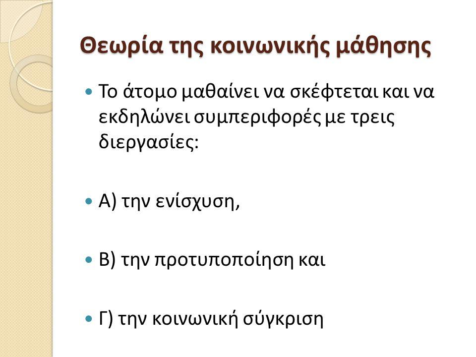 Θεωρία της κοινωνικής μάθησης Το άτομο μαθαίνει να σκέφτεται και να εκδηλώνει συμπεριφορές με τρεις διεργασίες: Α) την ενίσχυση, Β) την προτυποποίηση