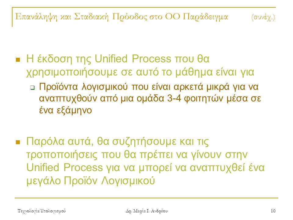 Τεχνολογία Υπολογισμού Δρ. Μαρία Ι. Ανδρέου 10 Επανάληψη και Σταδιακή Πρόοδος στο OO Παράδειγμα (συνέχ.) Η έκδοση της Unified Process που θα χρησιμοπο