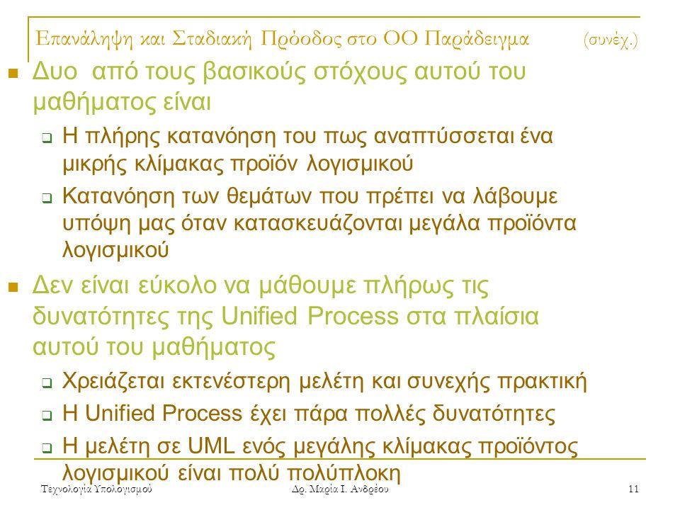 Τεχνολογία Υπολογισμού Δρ. Μαρία Ι. Ανδρέου 11 Επανάληψη και Σταδιακή Πρόοδος στο OO Παράδειγμα (συνέχ.) Δυο από τους βασικούς στόχους αυτού του μαθήμ