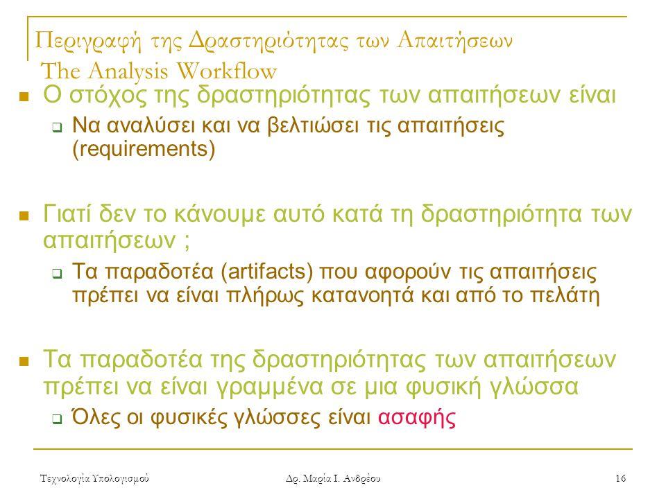 Τεχνολογία Υπολογισμού Δρ. Μαρία Ι. Ανδρέου 16 Περιγραφή της Δραστηριότητας των Απαιτήσεων The Analysis Workflow Ο στόχος της δραστηριότητας των απαιτ