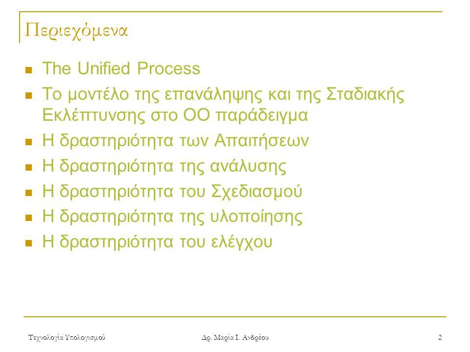 Τεχνολογία Υπολογισμού Δρ. Μαρία Ι. Ανδρέου 2 Περιεχόμενα The Unified Process Το μοντέλο της επανάληψης και της Σταδιακής Εκλέπτυνσης στο ΟΟ παράδειγμ