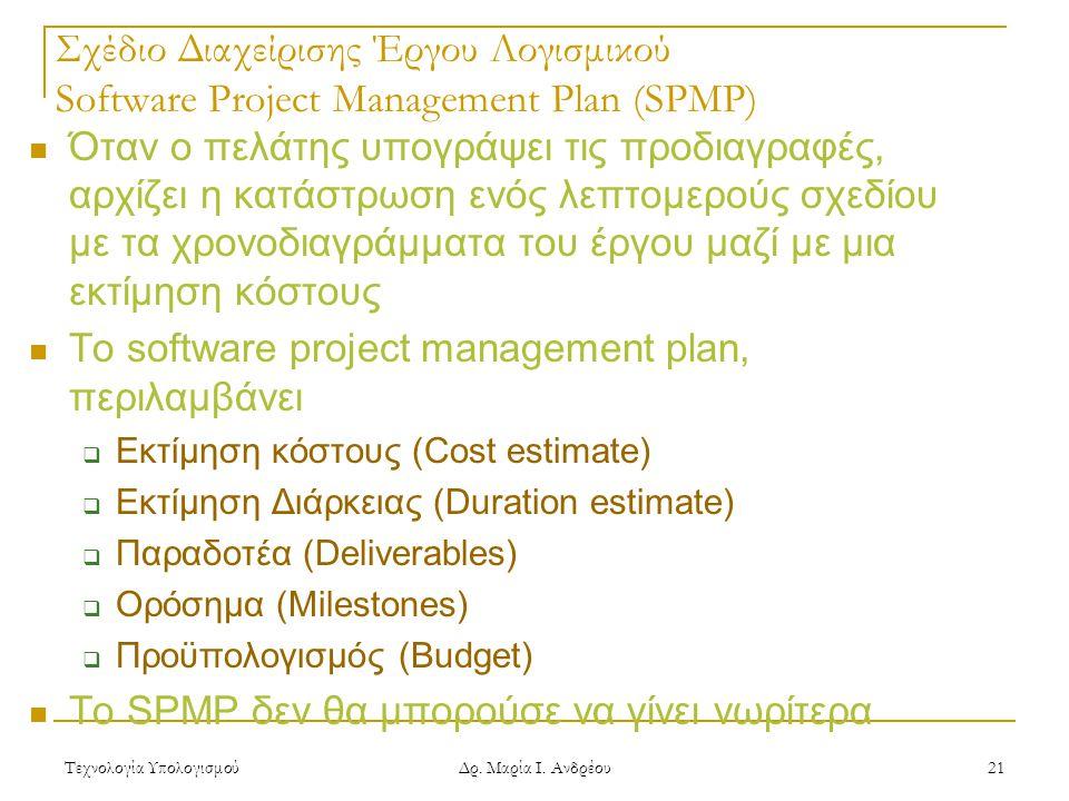 Τεχνολογία Υπολογισμού Δρ. Μαρία Ι. Ανδρέου 21 Σχέδιο Διαχείρισης Έργου Λογισμικού Software Project Management Plan (SPMP) Όταν ο πελάτης υπογράψει τι