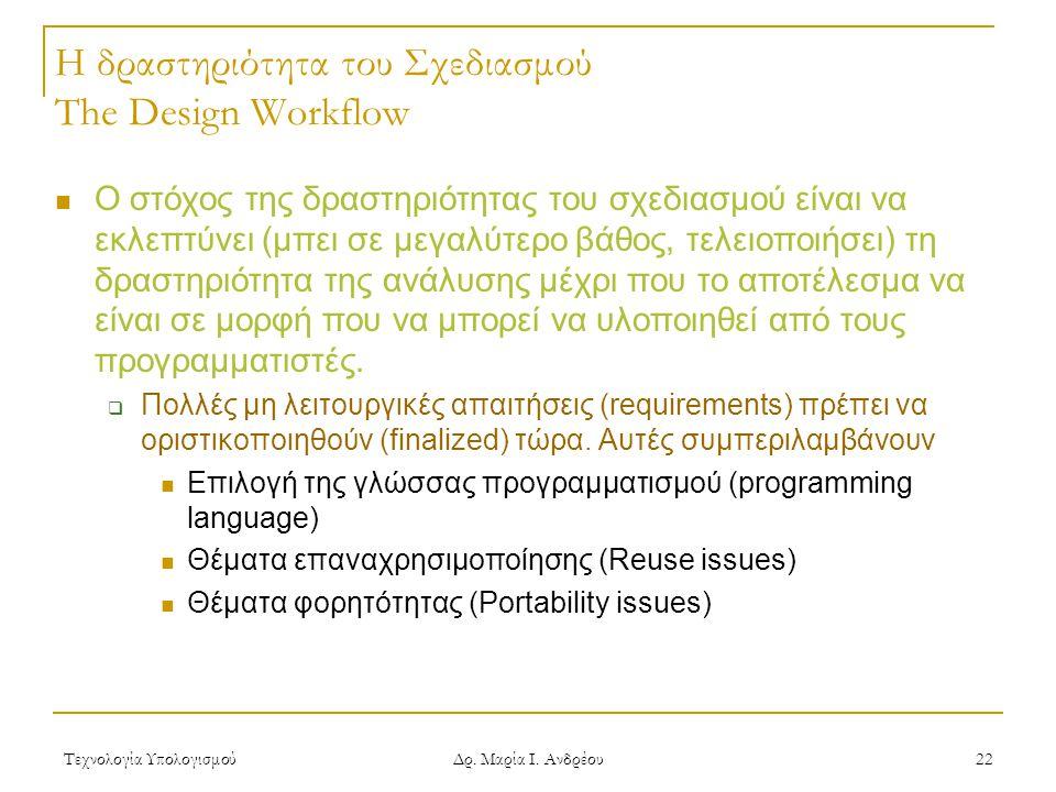 Τεχνολογία Υπολογισμού Δρ. Μαρία Ι. Ανδρέου 22 Η δραστηριότητα του Σχεδιασμού The Design Workflow Ο στόχος της δραστηριότητας του σχεδιασμού είναι να