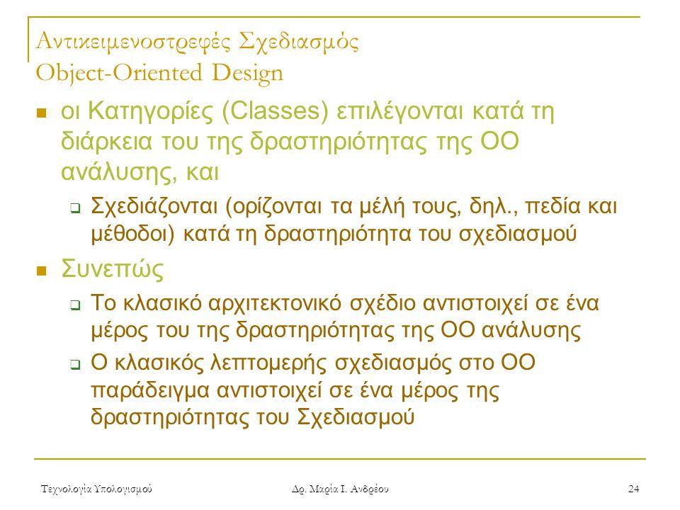 Τεχνολογία Υπολογισμού Δρ. Μαρία Ι. Ανδρέου 24 Αντικειμενοστρεφές Σχεδιασμός Object-Oriented Design οι Κατηγορίες (Classes) επιλέγονται κατά τη διάρκε