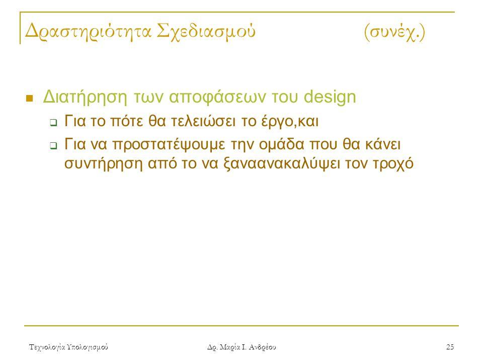 Τεχνολογία Υπολογισμού Δρ. Μαρία Ι. Ανδρέου 25 Δραστηριότητα Σχεδιασμού (συνέχ.) Διατήρηση των αποφάσεων του design  Για το πότε θα τελειώσει το έργο