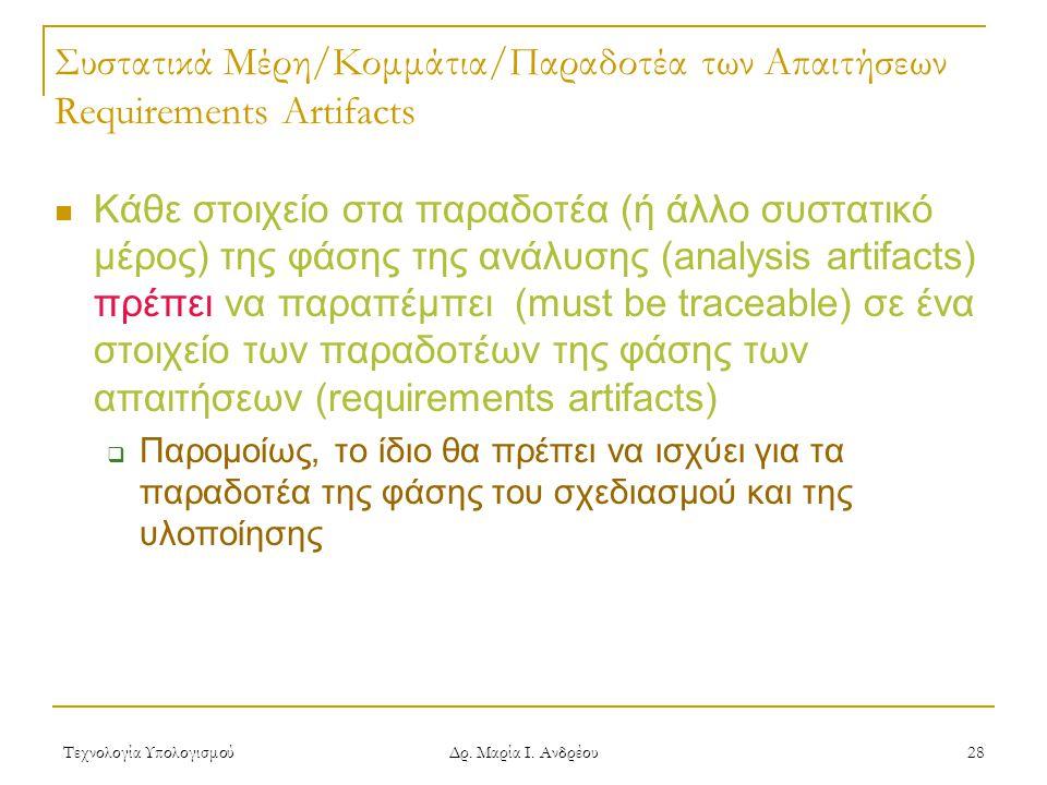 Τεχνολογία Υπολογισμού Δρ. Μαρία Ι. Ανδρέου 28 Συστατικά Μέρη/Κομμάτια/Παραδοτέα των Απαιτήσεων Requirements Artifacts Κάθε στοιχείο στα παραδοτέα (ή