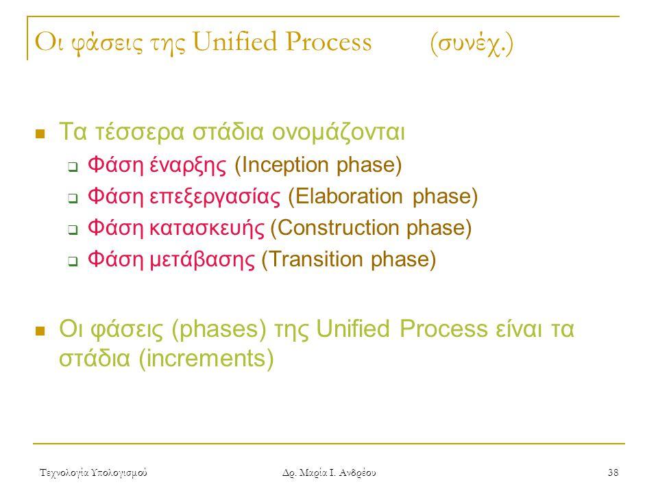 Τεχνολογία Υπολογισμού Δρ. Μαρία Ι. Ανδρέου 38 Οι φάσεις της Unified Process (συνέχ.) Τα τέσσερα στάδια ονομάζονται  Φάση έναρξης (Inception phase) 