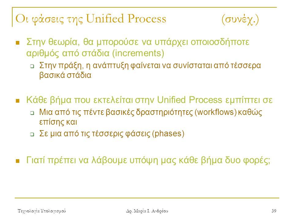 Τεχνολογία Υπολογισμού Δρ. Μαρία Ι. Ανδρέου 39 Οι φάσεις της Unified Process (συνέχ.) Στην θεωρία, θα μπορούσε να υπάρχει οποιοσδήποτε αριθμός από στά