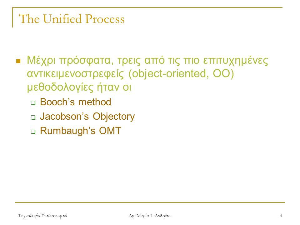 Τεχνολογία Υπολογισμού Δρ. Μαρία Ι. Ανδρέου 4 The Unified Process Μέχρι πρόσφατα, τρεις από τις πιο επιτυχημένες αντικειμενοστρεφείς (object-oriented,