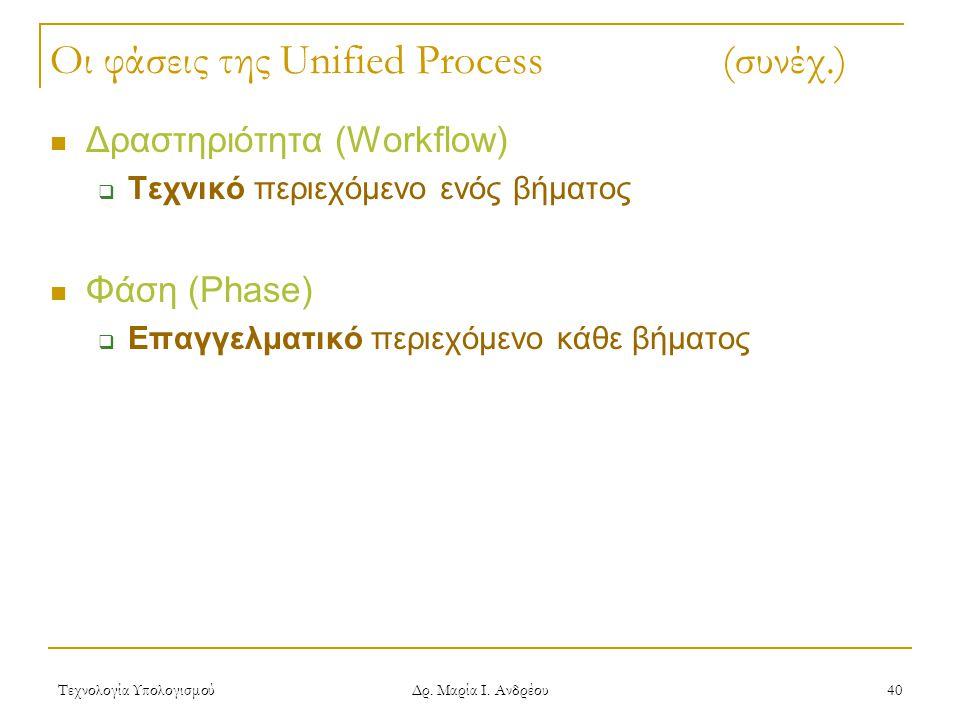 Τεχνολογία Υπολογισμού Δρ. Μαρία Ι. Ανδρέου 40 Οι φάσεις της Unified Process (συνέχ.) Δραστηριότητα (Workflow)  Τεχνικό περιεχόμενο ενός βήματος Φάση