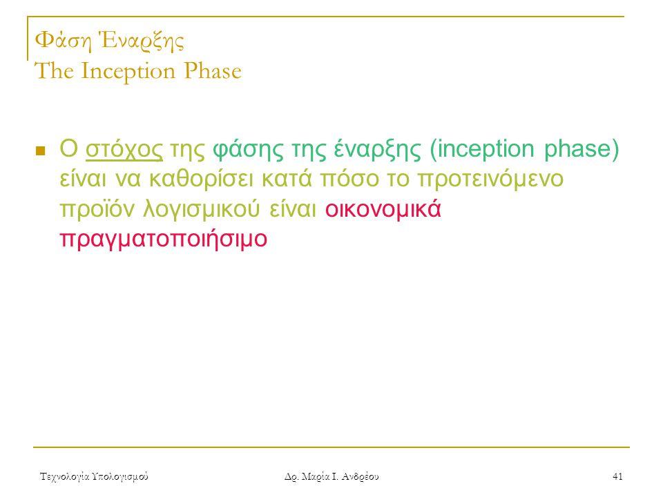 Τεχνολογία Υπολογισμού Δρ. Μαρία Ι. Ανδρέου 41 Φάση Έναρξης The Inception Phase Ο στόχος της φάσης της έναρξης (inception phase) είναι να καθορίσει κα