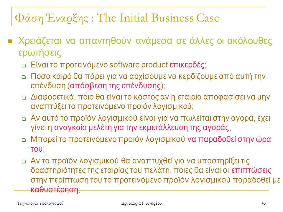 Τεχνολογία Υπολογισμού Δρ. Μαρία Ι. Ανδρέου 43 Φάση Έναρξης : The Initial Business Case Χρειάζεται να απαντηθούν ανάμεσα σε άλλες οι ακόλουθες ερωτήσε