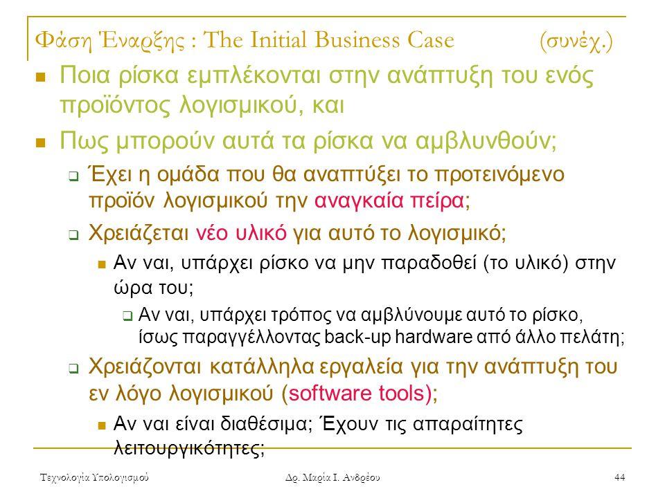 Τεχνολογία Υπολογισμού Δρ. Μαρία Ι. Ανδρέου 44 Φάση Έναρξης : The Initial Business Case (συνέχ.) Ποια ρίσκα εμπλέκονται στην ανάπτυξη του ενός προϊόντ