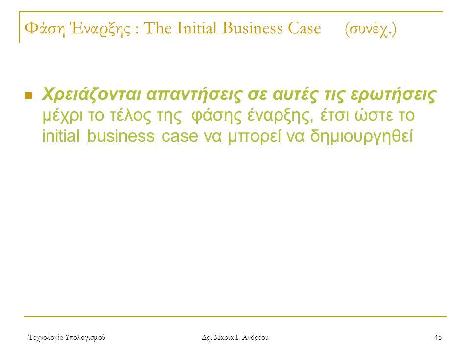 Τεχνολογία Υπολογισμού Δρ. Μαρία Ι. Ανδρέου 45 Φάση Έναρξης : The Initial Business Case (συνέχ.) Χρειάζονται απαντήσεις σε αυτές τις ερωτήσεις μέχρι τ