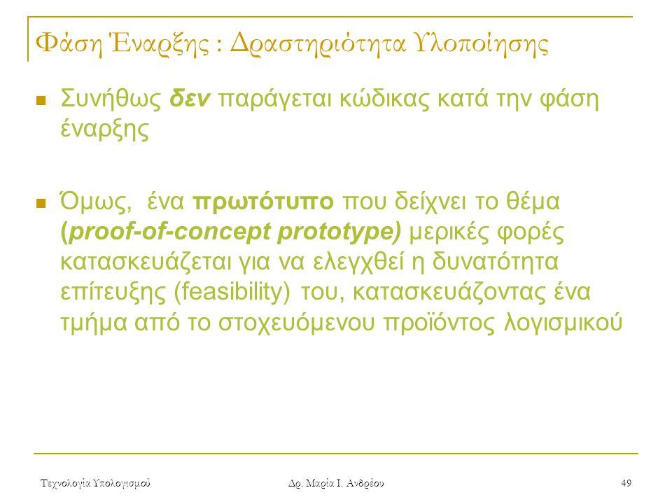 Τεχνολογία Υπολογισμού Δρ. Μαρία Ι. Ανδρέου 49 Φάση Έναρξης : Δραστηριότητα Υλοποίησης Συνήθως δεν παράγεται κώδικας κατά την φάση έναρξης Όμως, ένα π