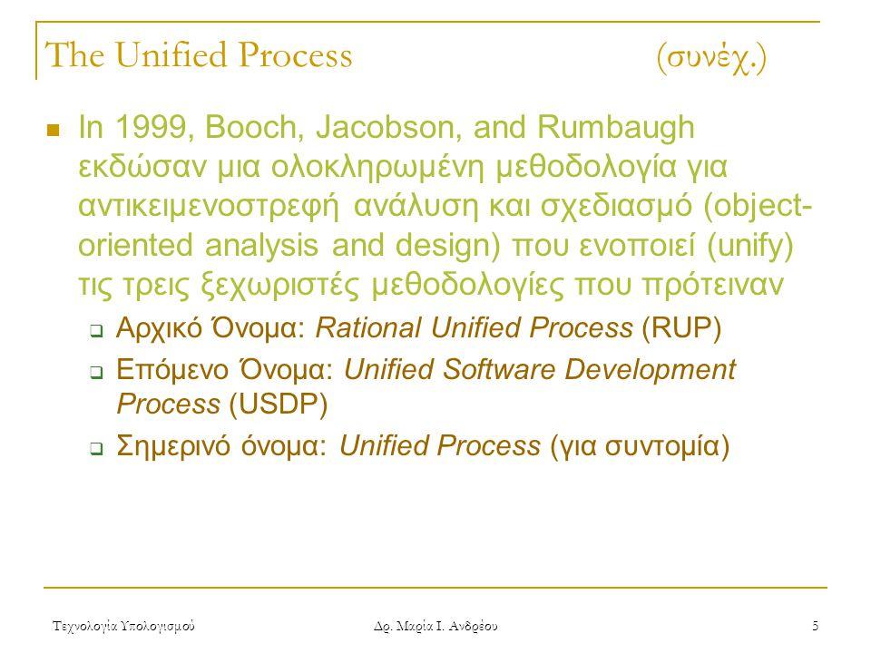Τεχνολογία Υπολογισμού Δρ. Μαρία Ι. Ανδρέου 5 The Unified Process (συνέχ.) In 1999, Booch, Jacobson, and Rumbaugh εκδώσαν μια ολοκληρωμένη μεθοδολογία