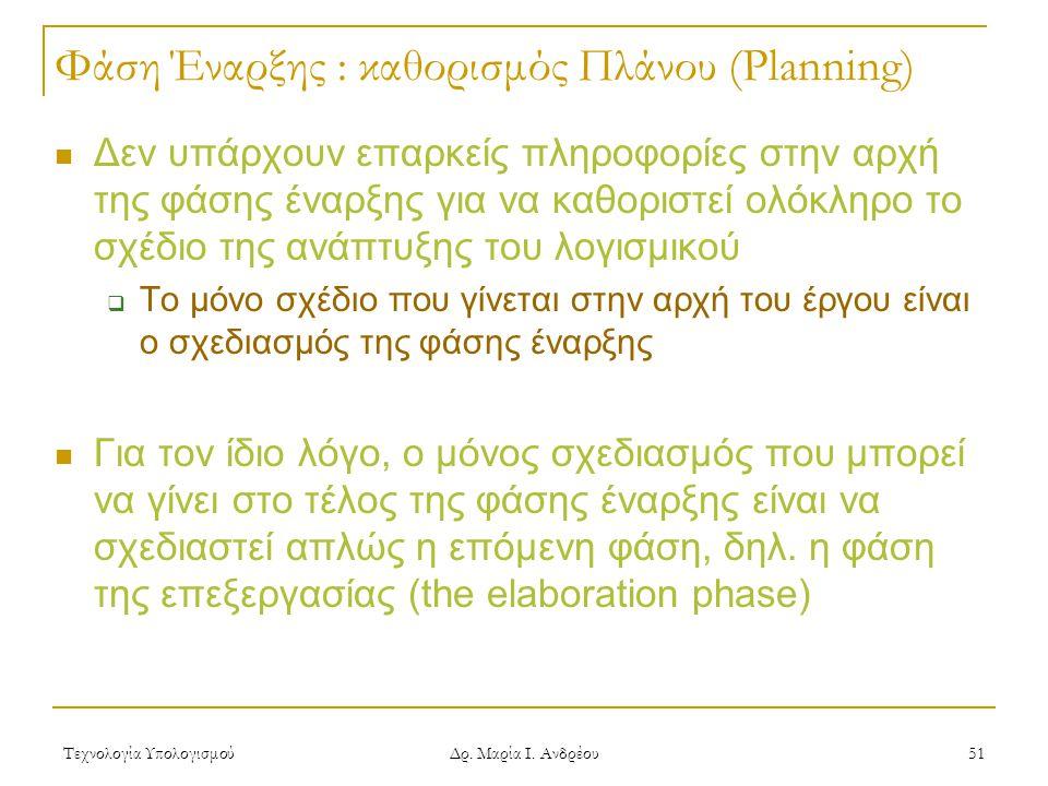 Τεχνολογία Υπολογισμού Δρ. Μαρία Ι. Ανδρέου 51 Φάση Έναρξης : καθορισμός Πλάνου (Planning) Δεν υπάρχουν επαρκείς πληροφορίες στην αρχή της φάσης έναρξ