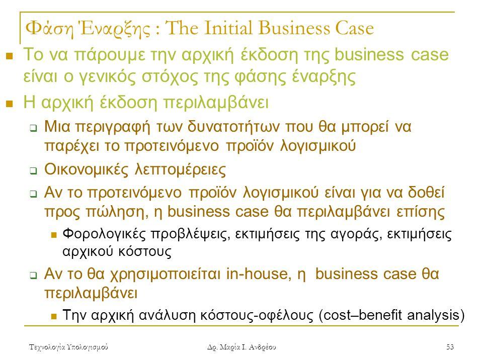 Τεχνολογία Υπολογισμού Δρ. Μαρία Ι. Ανδρέου 53 Φάση Έναρξης : The Initial Business Case Το να πάρουμε την αρχική έκδοση της business case είναι ο γενι