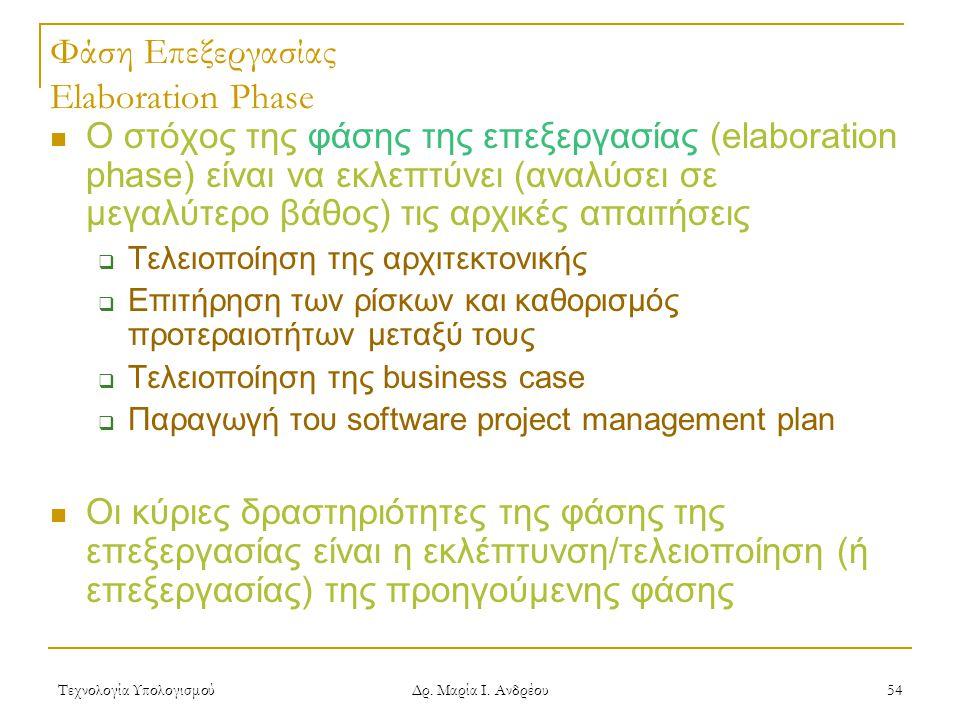 Τεχνολογία Υπολογισμού Δρ. Μαρία Ι. Ανδρέου 54 Φάση Επεξεργασίας Elaboration Phase Ο στόχος της φάσης της επεξεργασίας (elaboration phase) είναι να εκ