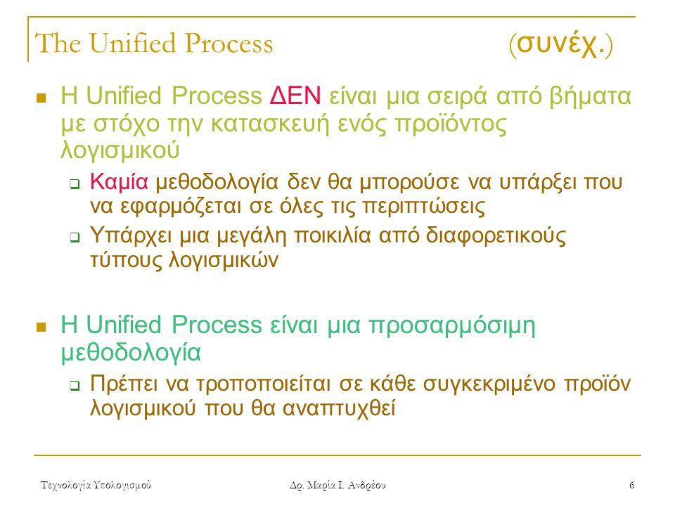 Τεχνολογία Υπολογισμού Δρ. Μαρία Ι. Ανδρέου 6 The Unified Process ( συνέχ. ) Η Unified Process ΔΕΝ είναι μια σειρά από βήματα με στόχο την κατασκευή ε