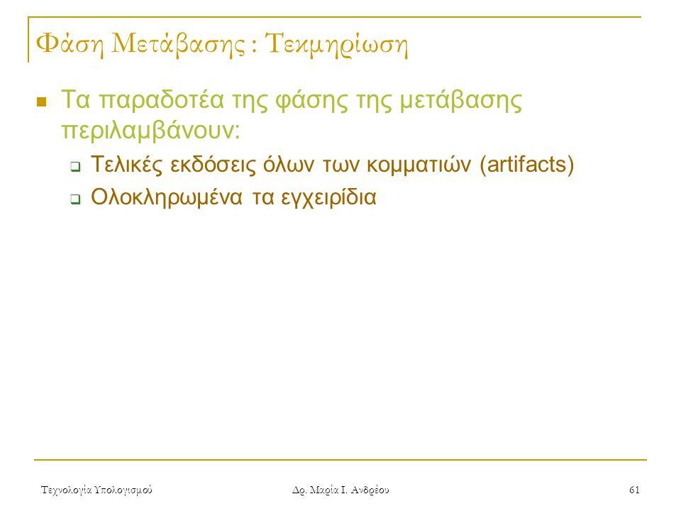 Τεχνολογία Υπολογισμού Δρ. Μαρία Ι. Ανδρέου 61 Φάση Μετάβασης : Τεκμηρίωση Τα παραδοτέα της φάσης της μετάβασης περιλαμβάνουν:  Τελικές εκδόσεις όλων
