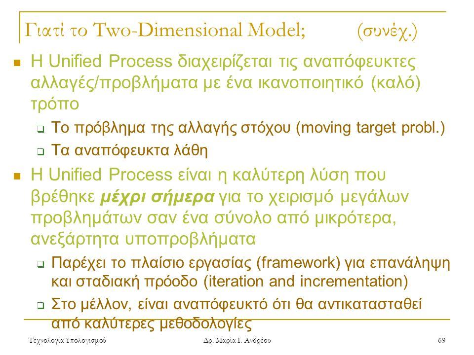 Τεχνολογία Υπολογισμού Δρ. Μαρία Ι. Ανδρέου 69 Γιατί το Two-Dimensional Model; (συνέχ.) Η Unified Process διαχειρίζεται τις αναπόφευκτες αλλαγές/προβλ
