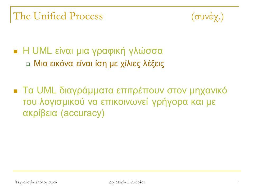 Τεχνολογία Υπολογισμού Δρ. Μαρία Ι. Ανδρέου 7 The Unified Process (συνέχ.) Η UML είναι μια γραφική γλώσσα  Μια εικόνα είναι ίση με χίλιες λέξεις Τα U
