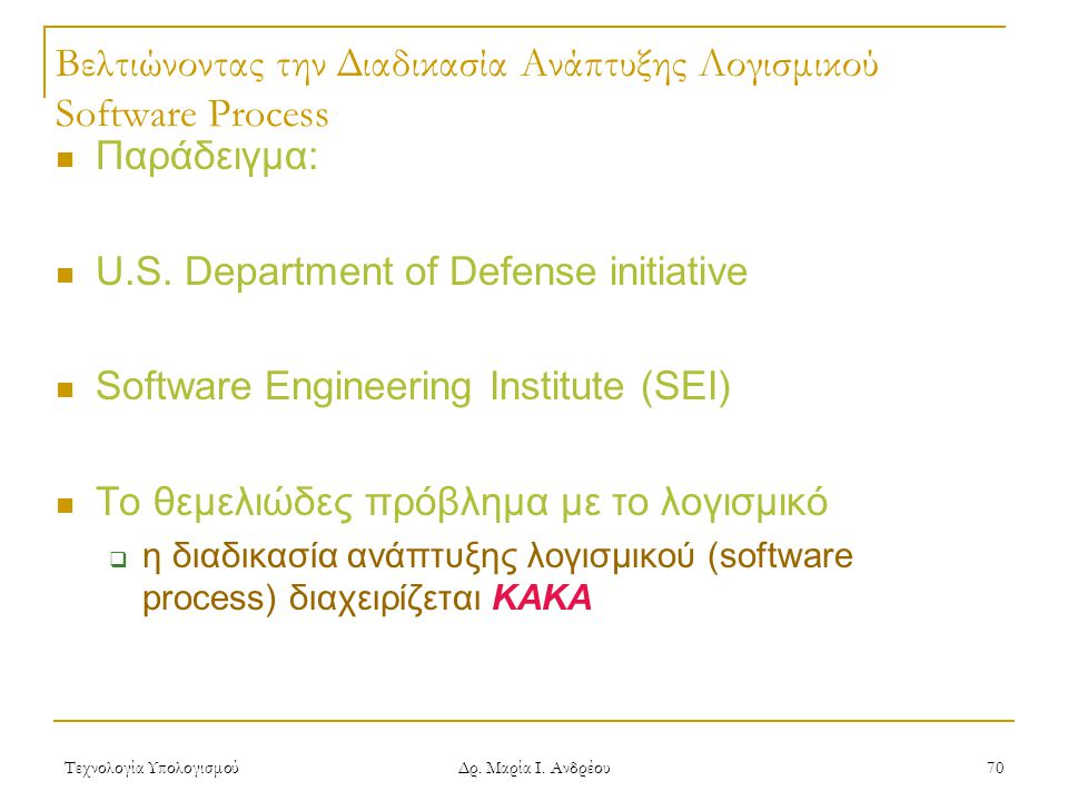Τεχνολογία Υπολογισμού Δρ. Μαρία Ι. Ανδρέου 70 Βελτιώνοντας την Διαδικασία Ανάπτυξης Λογισμικού Software Process Παράδειγμα: U.S. Department of Defens