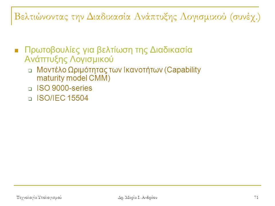 Τεχνολογία Υπολογισμού Δρ. Μαρία Ι. Ανδρέου 71 Βελτιώνοντας την Διαδικασία Ανάπτυξης Λογισμικού (συνέχ.) Πρωτοβουλίες για βελτίωση της Διαδικασία Ανάπ