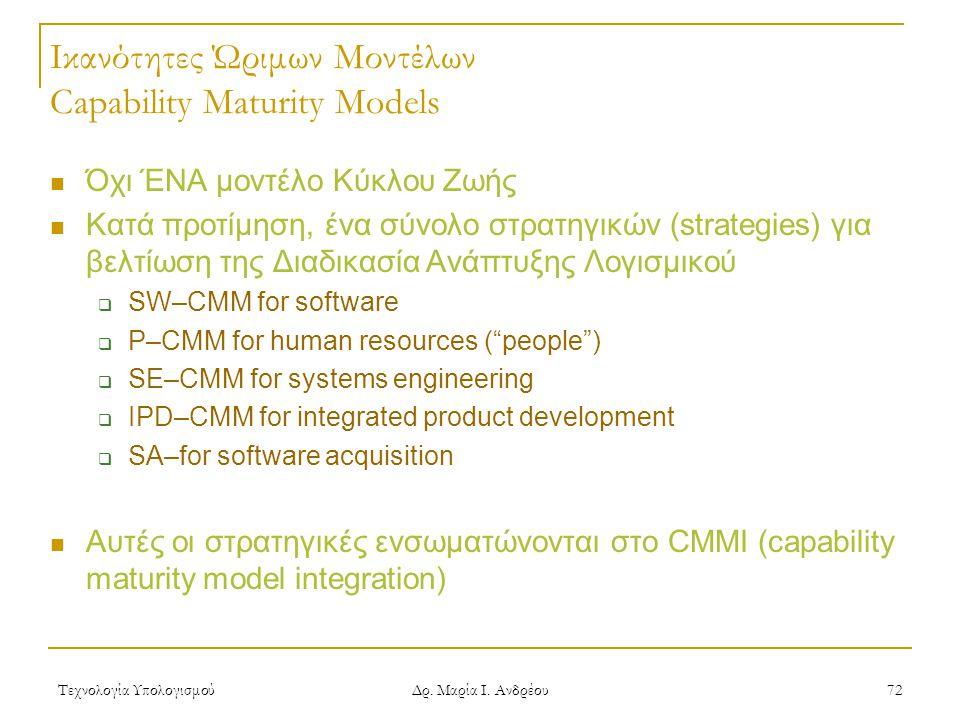 Τεχνολογία Υπολογισμού Δρ. Μαρία Ι. Ανδρέου 72 Ικανότητες Ώριμων Μοντέλων Capability Maturity Models Όχι ΈΝΑ μοντέλο Κύκλου Ζωής Κατά προτίμηση, ένα σ