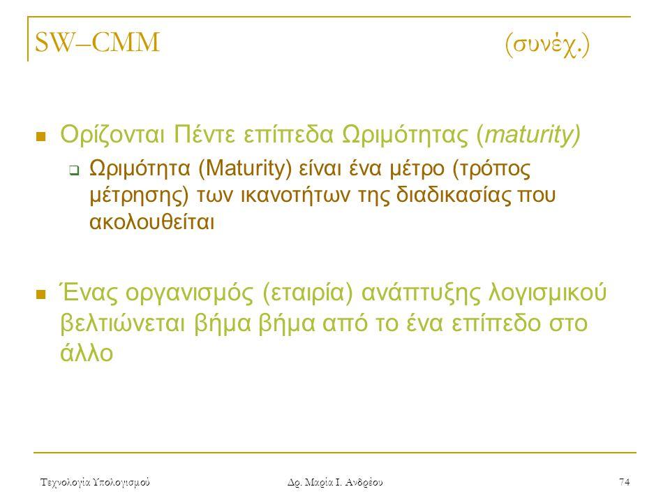 Τεχνολογία Υπολογισμού Δρ. Μαρία Ι. Ανδρέου 74 SW–CMM (συνέχ.) Ορίζονται Πέντε επίπεδα Ωριμότητας (maturity)  Ωριμότητα (Maturity) είναι ένα μέτρο (τ