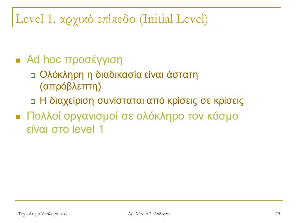 Τεχνολογία Υπολογισμού Δρ. Μαρία Ι. Ανδρέου 75 Level 1. αρχικό επίπεδο (Initial Level) Ad hoc προσέγγιση  Ολόκληρη η διαδικασία είναι άστατη (απρόβλε