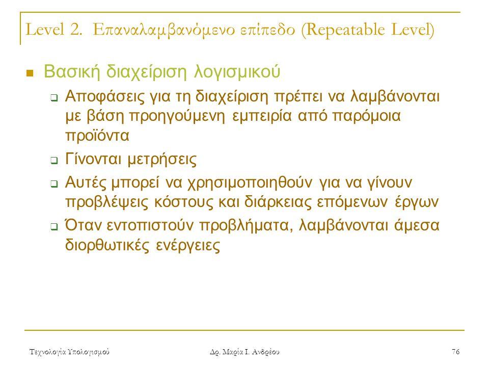Τεχνολογία Υπολογισμού Δρ. Μαρία Ι. Ανδρέου 76 Level 2. Επαναλαμβανόμενο επίπεδο (Repeatable Level) Βασική διαχείριση λογισμικού  Αποφάσεις για τη δι