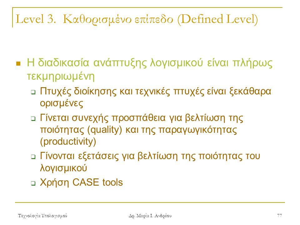 Τεχνολογία Υπολογισμού Δρ. Μαρία Ι. Ανδρέου 77 Level 3. Καθορισμένο επίπεδο (Defined Level) Η διαδικασία ανάπτυξης λογισμικού είναι πλήρως τεκμηριωμέν