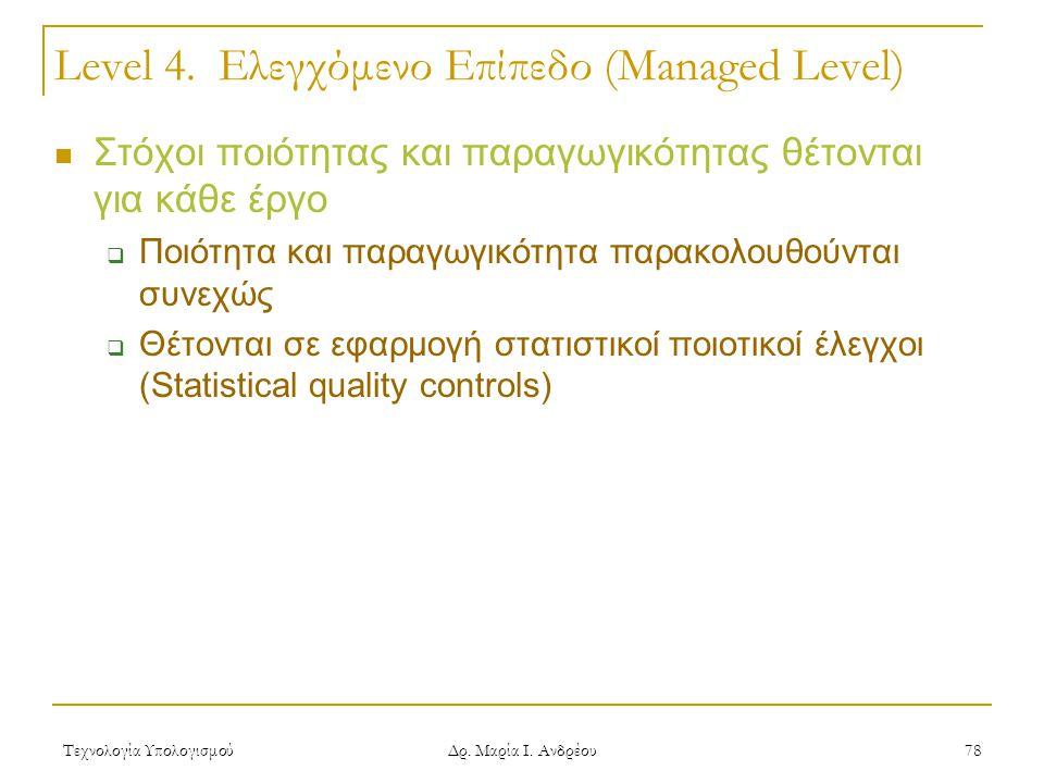 Τεχνολογία Υπολογισμού Δρ. Μαρία Ι. Ανδρέου 78 Level 4. Ελεγχόμενο Επίπεδο (Managed Level) Στόχοι ποιότητας και παραγωγικότητας θέτονται για κάθε έργο